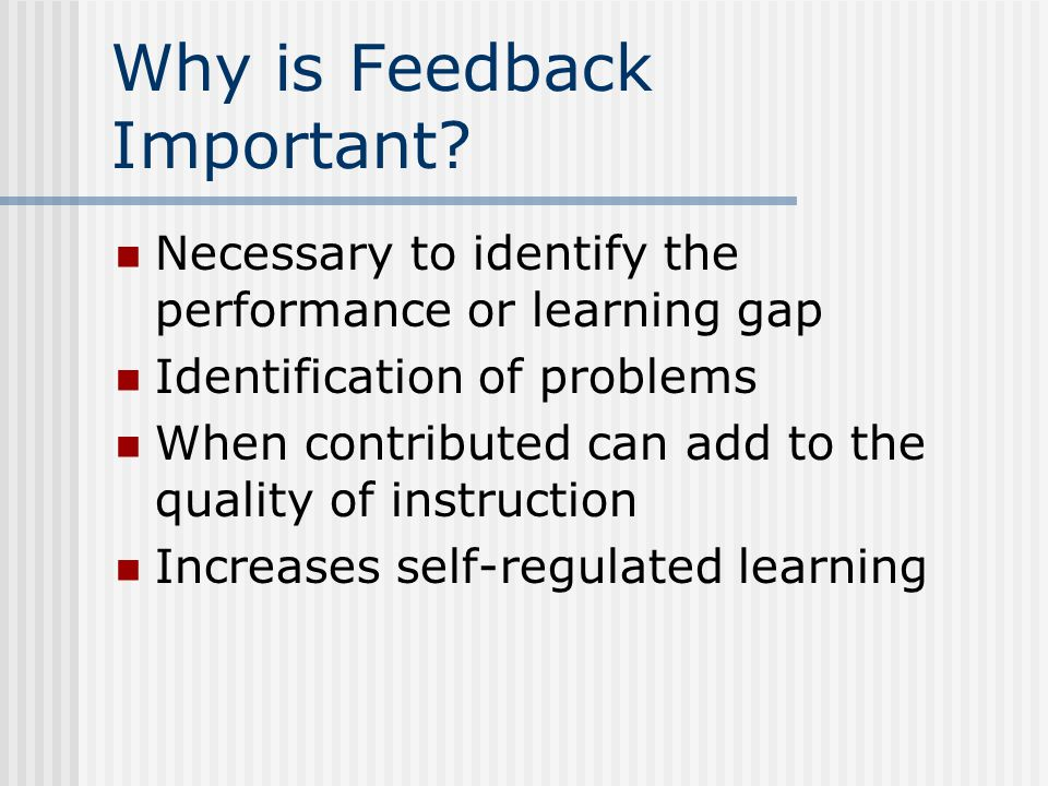 Why is Feedback Important? Necessary to identify the performance or learning gap Identification of problems When contributed can add to the quality of