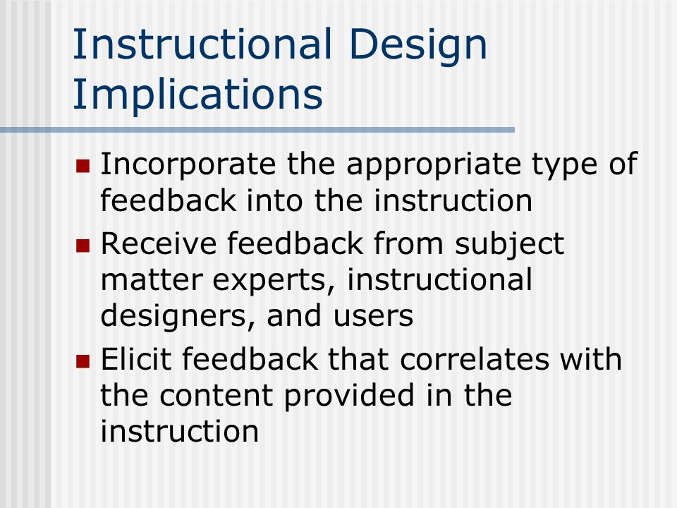 Instructional Design Implications Incorporate the appropriate type of feedback into the instruction Receive feedback from subject matter experts, instructional designers, and users Elicit feedback that correlates with the content provided in the instruction