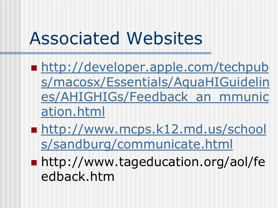 Associated Websites http://developer.apple.com/techpub s/macosx/Essentials/AquaHIGuidelin es/AHIGHIGs/Feedback_an_mmunic ation.html http://developer.apple.com/techpub s/macosx/Essentials/AquaHIGuidelin es/AHIGHIGs/Feedback_an_mmunic ation.html http://www.mcps.k12.md.us/school s/sandburg/communicate.html http://www.mcps.k12.md.us/school s/sandburg/communicate.html http://www.tageducation.org/aol/fe edback.htm