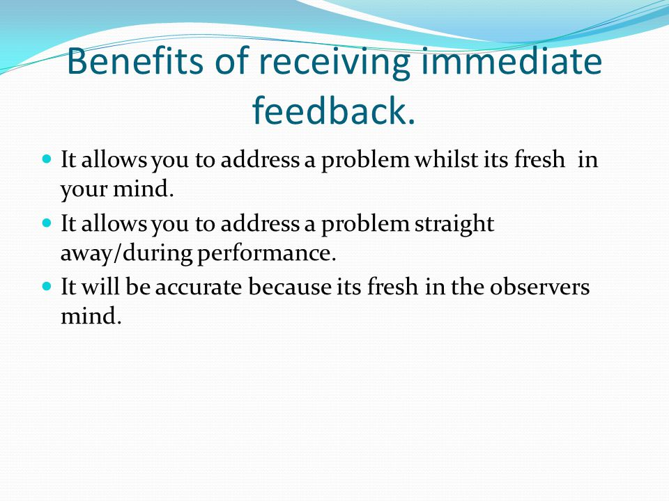 Benefits of receiving immediate feedback. It allows you to address a problem whilst its fresh in your mind. It allows you to address a problem straigh
