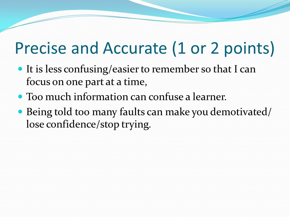 Precise and Accurate (1 or 2 points) It is less confusing/easier to remember so that I can focus on one part at a time, Too much information can confu