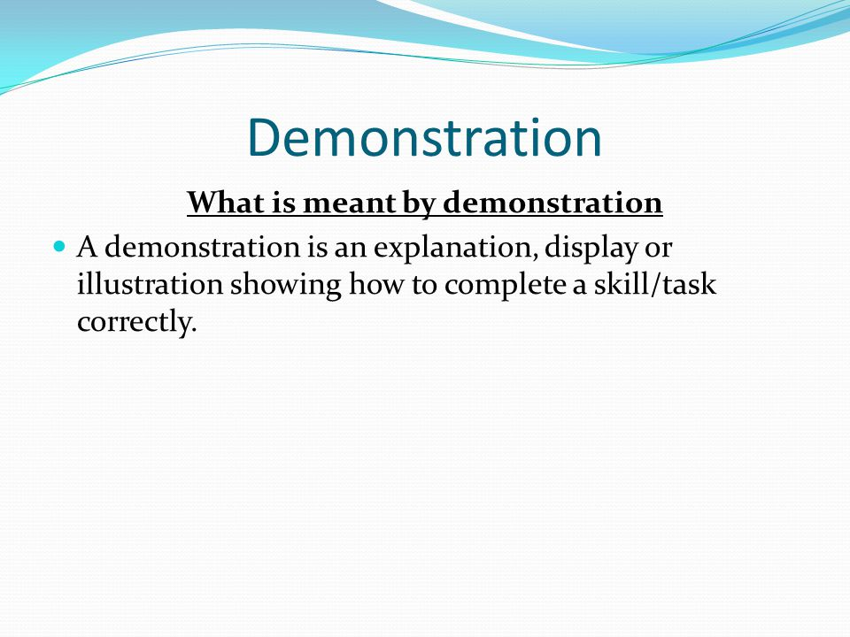 Demonstration Purpose of a demonstration A demonstration gives you a clear picture of how a skill is performed and lets you know what it is you need to do to perform a skill correctly.
