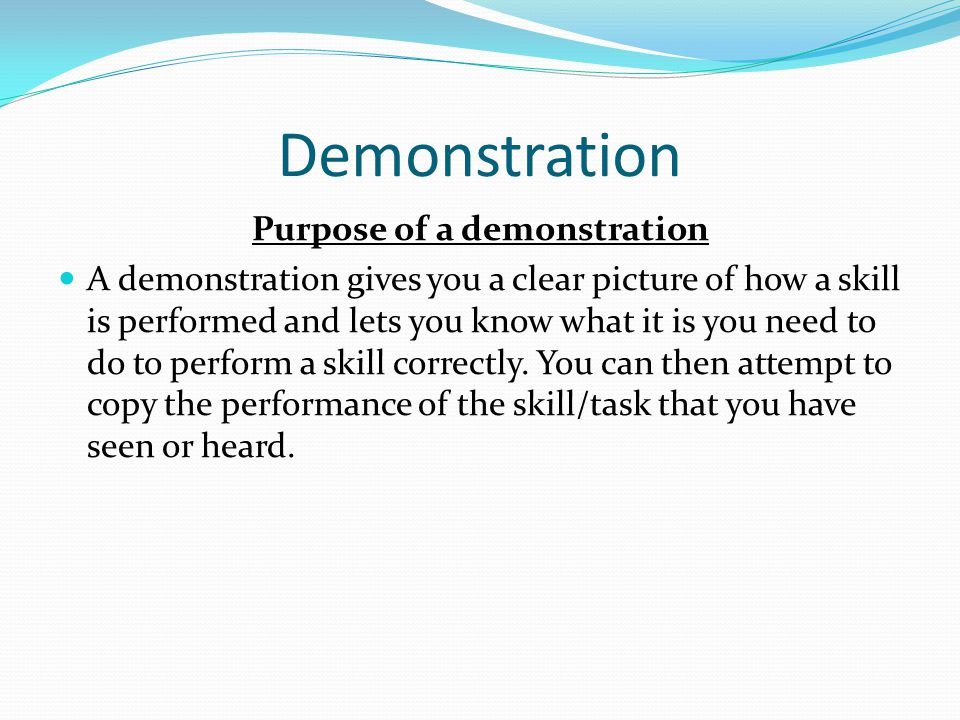 Demonstration Purpose of a demonstration A demonstration gives you a clear picture of how a skill is performed and lets you know what it is you need t