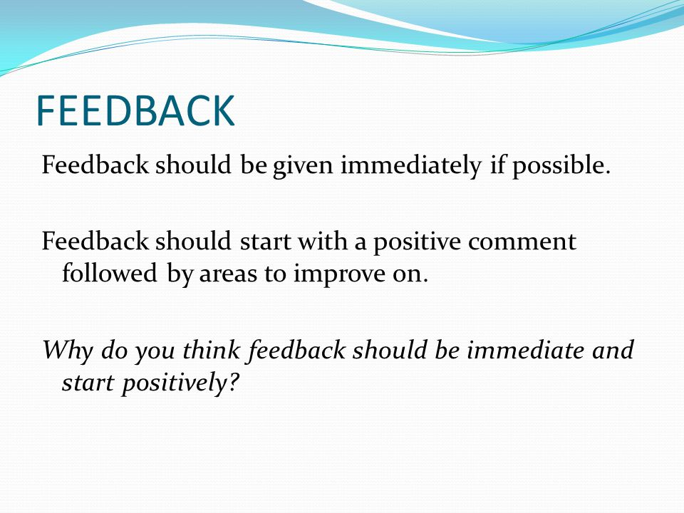 FEEDBACK Feedback should be given immediately if possible. Feedback should start with a positive comment followed by areas to improve on. Why do you t