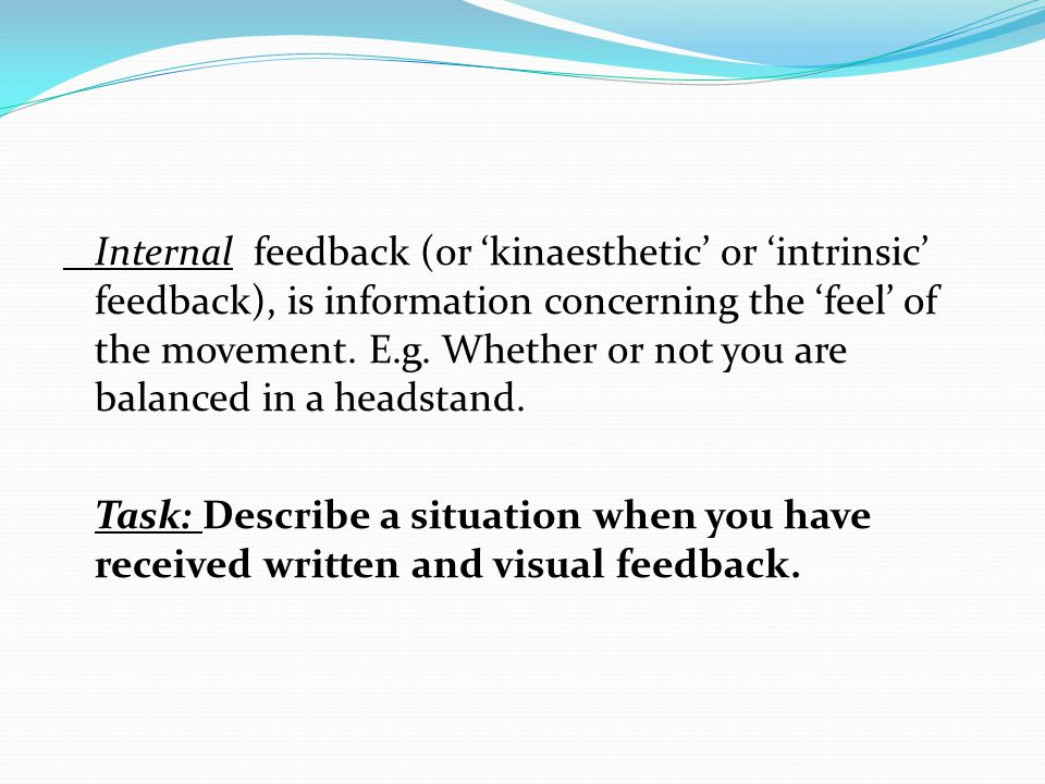 Internal feedback (or kinaesthetic or intrinsic feedback), is information concerning the feel of the movement. E.g. Whether or not you are balanced in