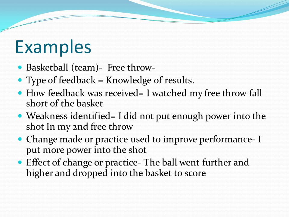 Examples Basketball (team)- Free throw- Type of feedback = Knowledge of results. How feedback was received= I watched my free throw fall short of the