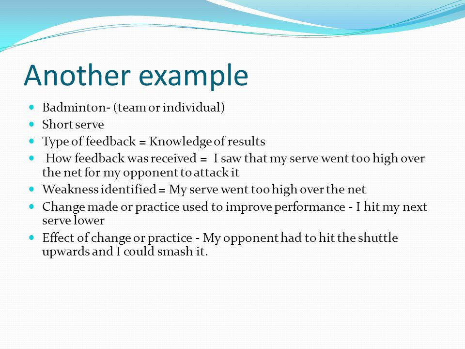 Another example Badminton- (team or individual) Short serve Type of feedback = Knowledge of results How feedback was received = I saw that my serve we
