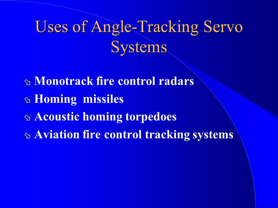Uses of Angle-Tracking Servo Systems ø Monotrack fire control radars ø Homing missiles ø Acoustic homing torpedoes ø Aviation fire control tracking sy