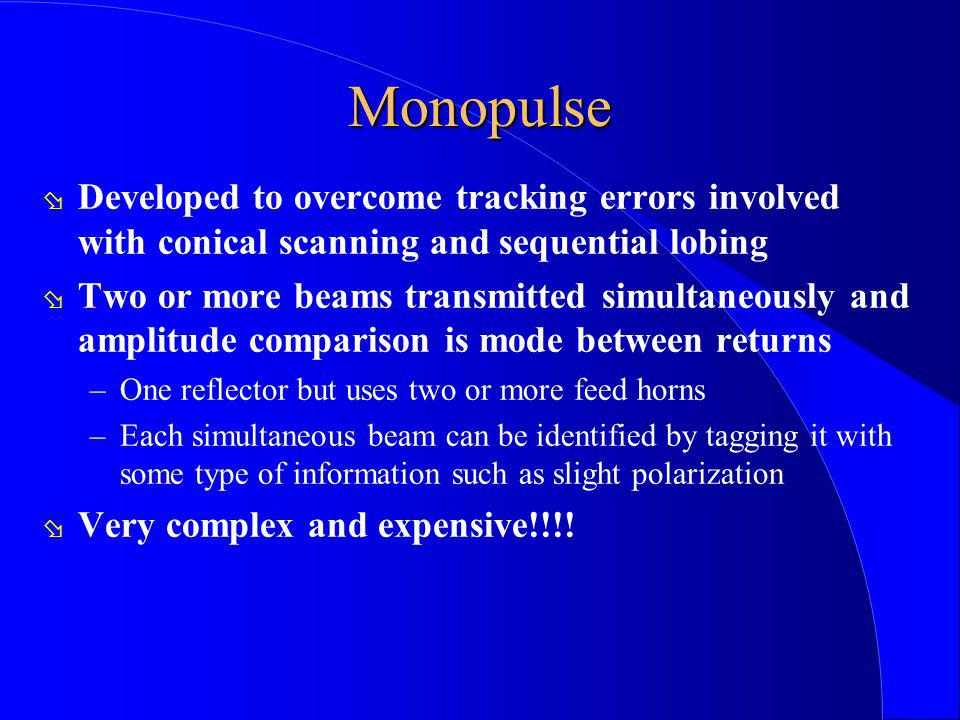 Monopulse ø Developed to overcome tracking errors involved with conical scanning and sequential lobing ø Two or more beams transmitted simultaneously