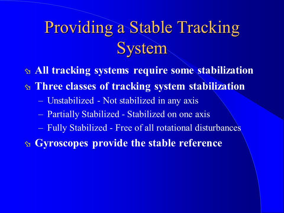 Providing a Stable Tracking System ø All tracking systems require some stabilization ø Three classes of tracking system stabilization –Unstabilized -