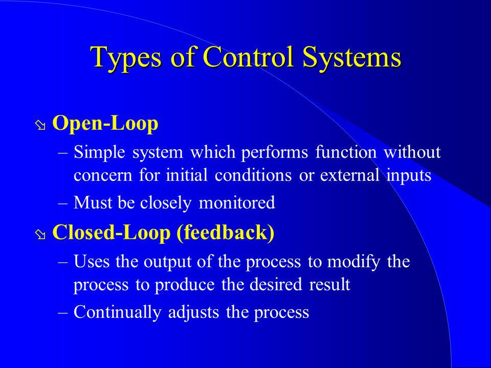 Types of Control Systems ø Open-Loop –Simple system which performs function without concern for initial conditions or external inputs –Must be closely
