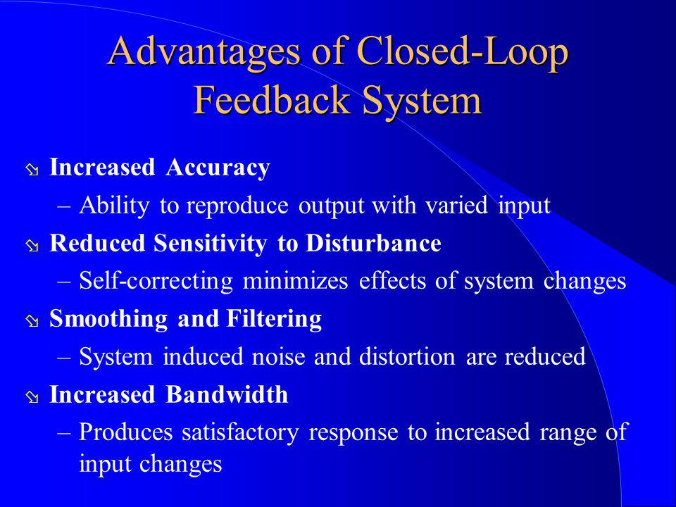 Advantages of Closed-Loop Feedback System ø Increased Accuracy –Ability to reproduce output with varied input ø Reduced Sensitivity to Disturbance –Se