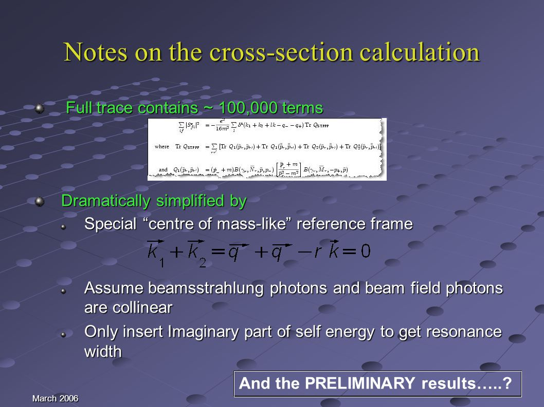 March 2006 Notes on the cross-section calculation Full trace contains ~ 100,000 terms Full trace contains ~ 100,000 terms Dramatically simplified by Special centre of mass-like reference frame Assume beamsstrahlung photons and beam field photons are collinear Only insert Imaginary part of self energy to get resonance width And the PRELIMINARY results…..