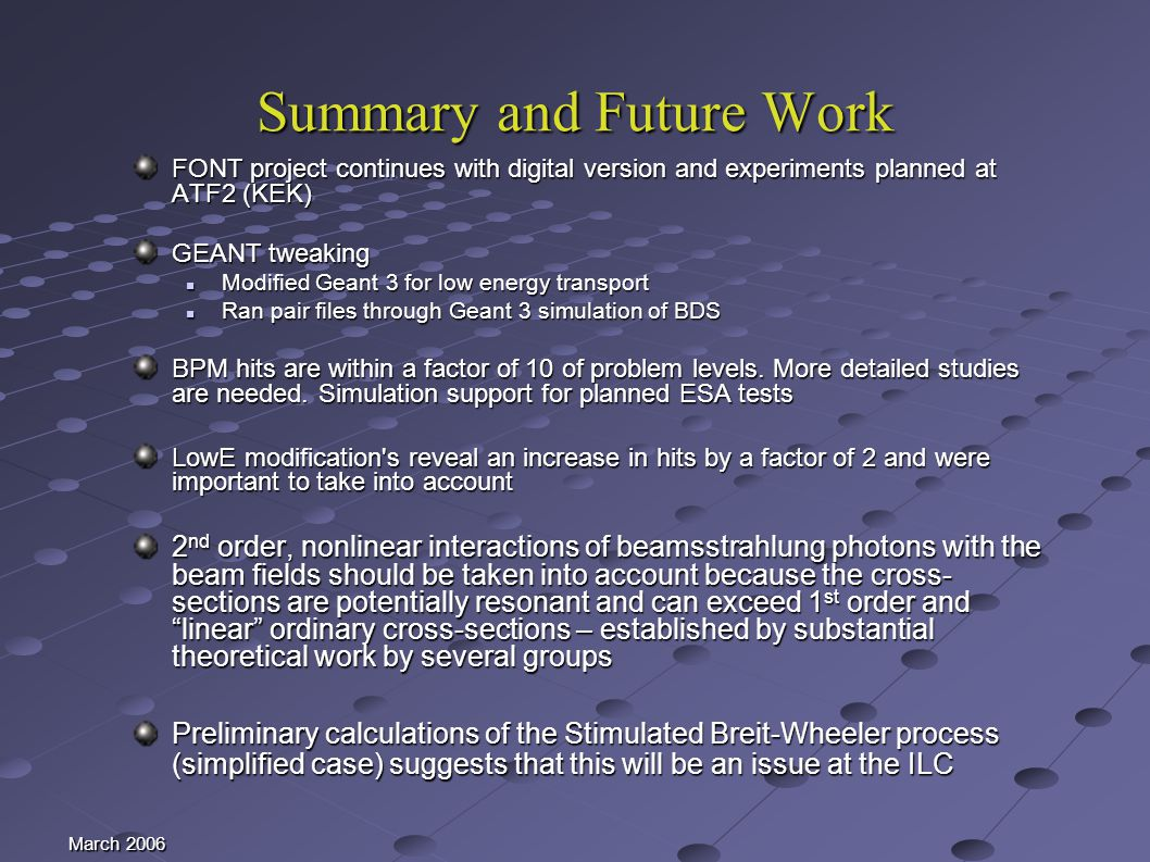March 2006 Summary and Future Work FONT project continues with digital version and experiments planned at ATF2 (KEK) GEANT tweaking Modified Geant 3 for low energy transport Modified Geant 3 for low energy transport Ran pair files through Geant 3 simulation of BDS Ran pair files through Geant 3 simulation of BDS BPM hits are within a factor of 10 of problem levels.