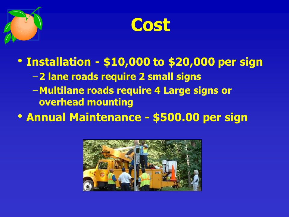 Installation - $10,000 to $20,000 per sign 2 lane roads require 2 small signs Multilane roads require 4 Large signs or overhead mounting Annual Mainte