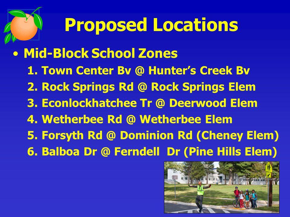 Mid-Block School Zones 1.Town Center Bv @ Hunters Creek Bv 2.Rock Springs Rd @ Rock Springs Elem 3.Econlockhatchee Tr @ Deerwood Elem 4.Wetherbee Rd @ Wetherbee Elem 5.Forsyth Rd @ Dominion Rd (Cheney Elem) 6.Balboa Dr @ Ferndell Dr (Pine Hills Elem) Proposed Locations