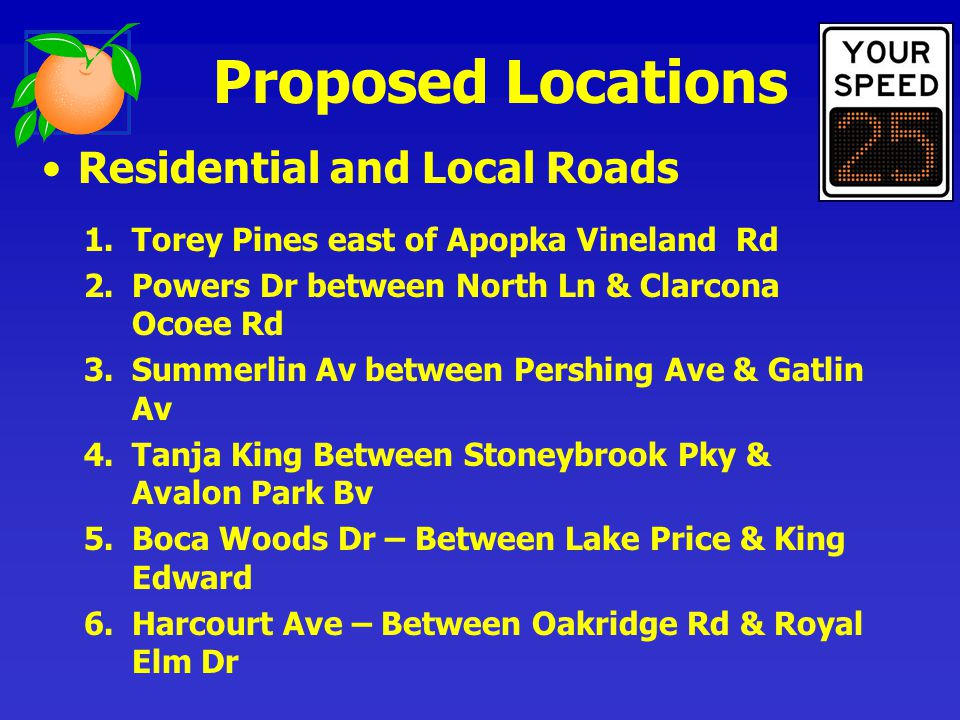 Residential and Local Roads 1.Torey Pines east of Apopka Vineland Rd 2.Powers Dr between North Ln & Clarcona Ocoee Rd 3.Summerlin Av between Pershing Ave & Gatlin Av 4.Tanja King Between Stoneybrook Pky & Avalon Park Bv 5.Boca Woods Dr – Between Lake Price & King Edward 6.Harcourt Ave – Between Oakridge Rd & Royal Elm Dr Proposed Locations