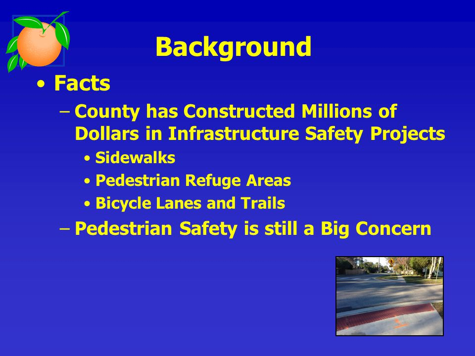 Facts –Large Student Population with Many Walkers –Hundreds of Transit Riders walking to Bus Stops –Future Rail Passengers with the need to Safely access SunRail stops –Unfamiliar Tourists using our Roads –Speeding on Local and Arterial Roads –Improving Pedestrian Safety is Needed Background