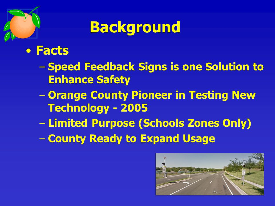 Purpose of Speed Feedback Sign –Alert Drivers to their Travel Speed –Make Drivers Aware of the Posted Speed Limit –Induce the Driver to Slow Down –Increase overall Roadway Speed Compliance Background