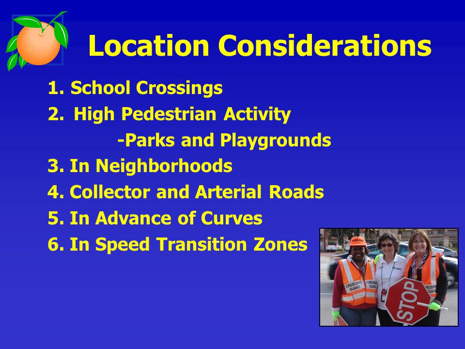 1.School Crossings 2.High Pedestrian Activity -Parks and Playgrounds 3. In Neighborhoods 4. Collector and Arterial Roads 5. In Advance of Curves 6. In