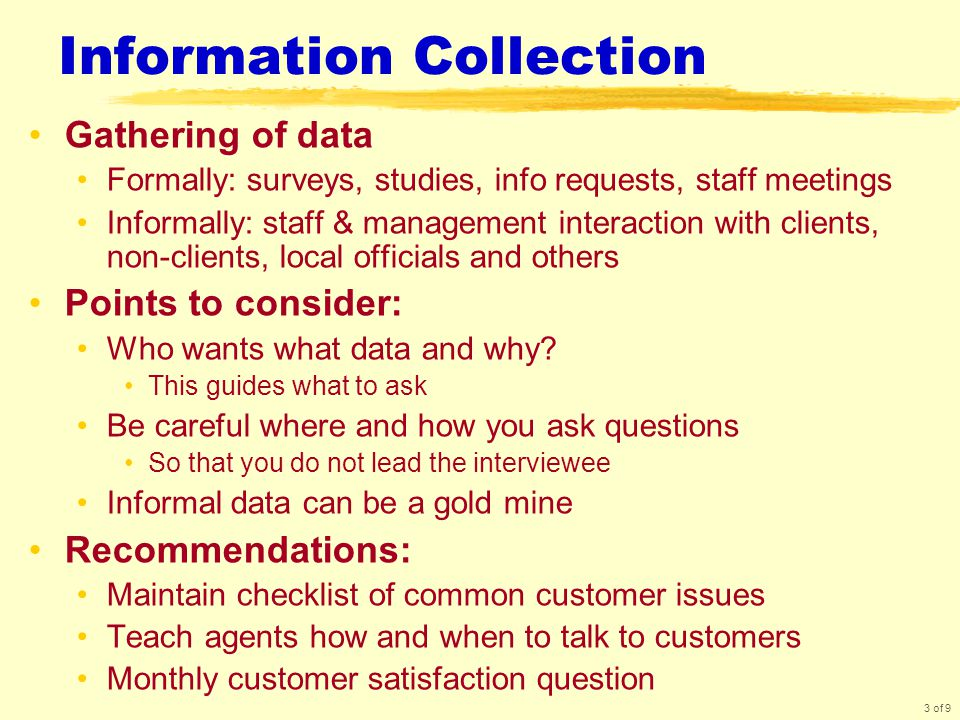 3 of 9 Information Collection Gathering of data Formally: surveys, studies, info requests, staff meetings Informally: staff & management interaction with clients, non-clients, local officials and others Points to consider: Who wants what data and why.