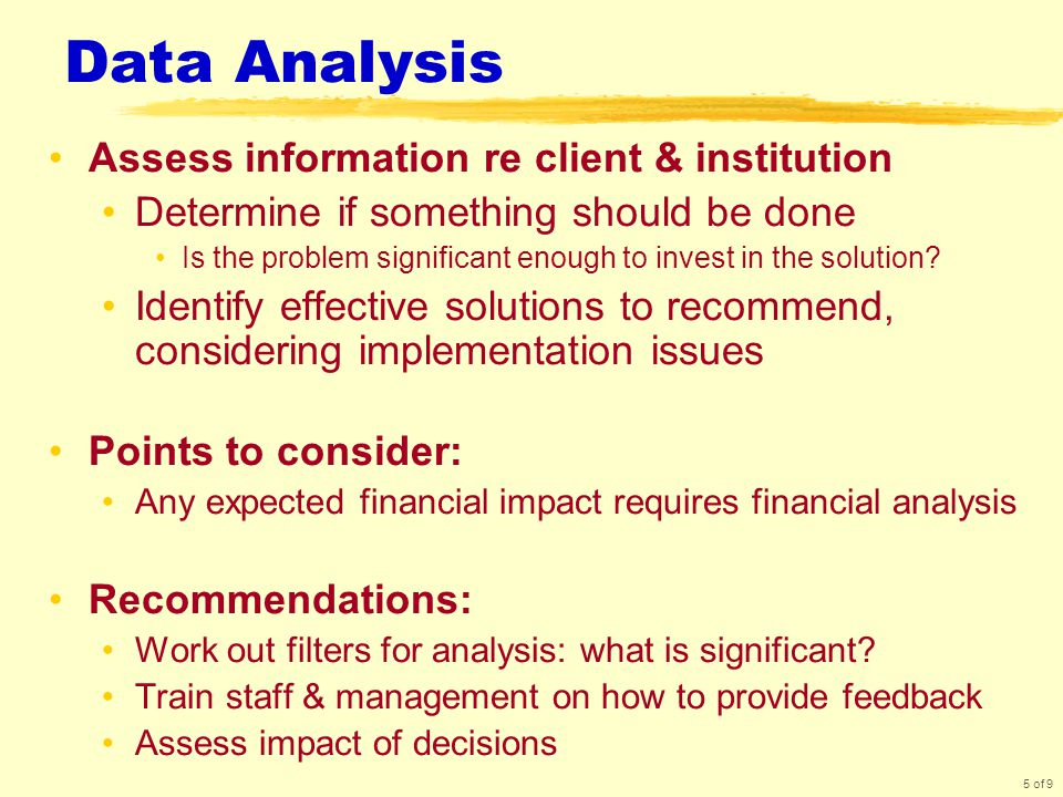 5 of 9 Data Analysis Assess information re client & institution Determine if something should be done Is the problem significant enough to invest in the solution.