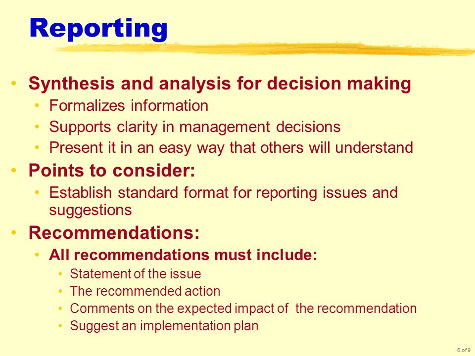 6 of 9 Reporting Synthesis and analysis for decision making Formalizes information Supports clarity in management decisions Present it in an easy way that others will understand Points to consider: Establish standard format for reporting issues and suggestions Recommendations: All recommendations must include: Statement of the issue The recommended action Comments on the expected impact of the recommendation Suggest an implementation plan