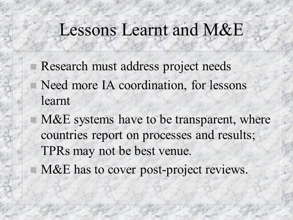 Lessons Learnt and M&E n Research must address project needs n Need more IA coordination, for lessons learnt n M&E systems have to be transparent, where countries report on processes and results; TPRs may not be best venue.