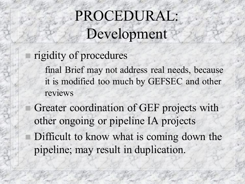 PROCEDURAL: Development n rigidity of procedures – final Brief may not address real needs, because it is modified too much by GEFSEC and other reviews n Greater coordination of GEF projects with other ongoing or pipeline IA projects n Difficult to know what is coming down the pipeline; may result in duplication.