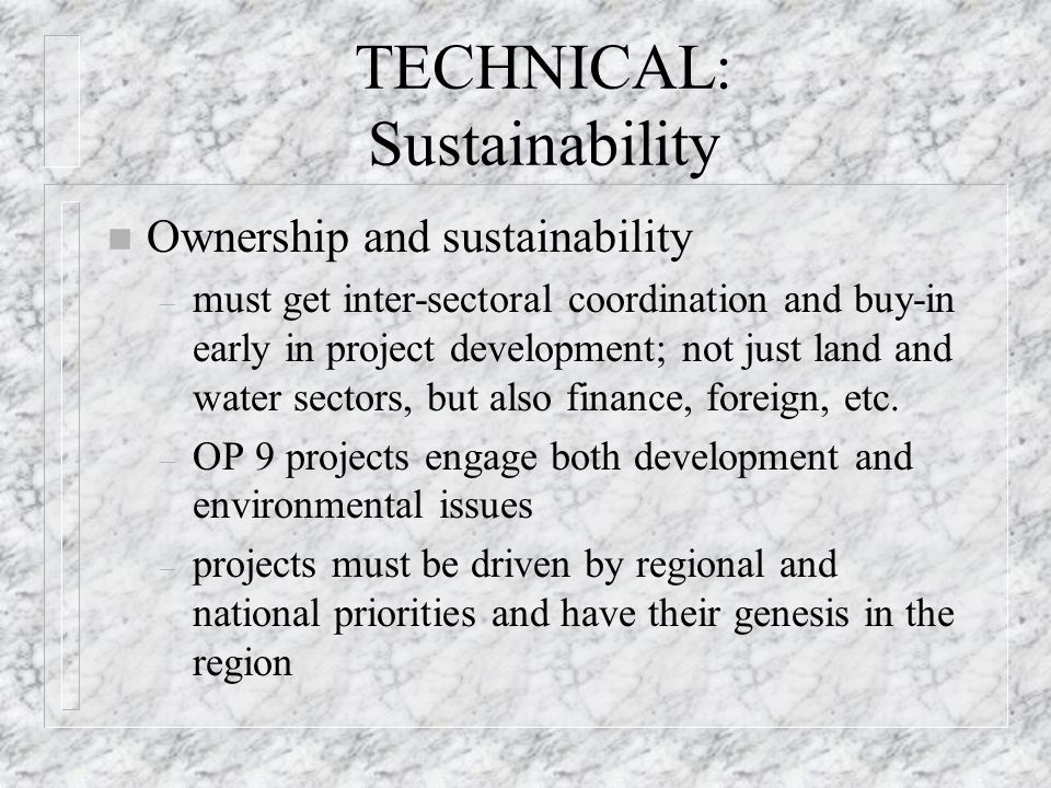 TECHNICAL: Sustainability n Ownership and sustainability – must get inter-sectoral coordination and buy-in early in project development; not just land and water sectors, but also finance, foreign, etc.