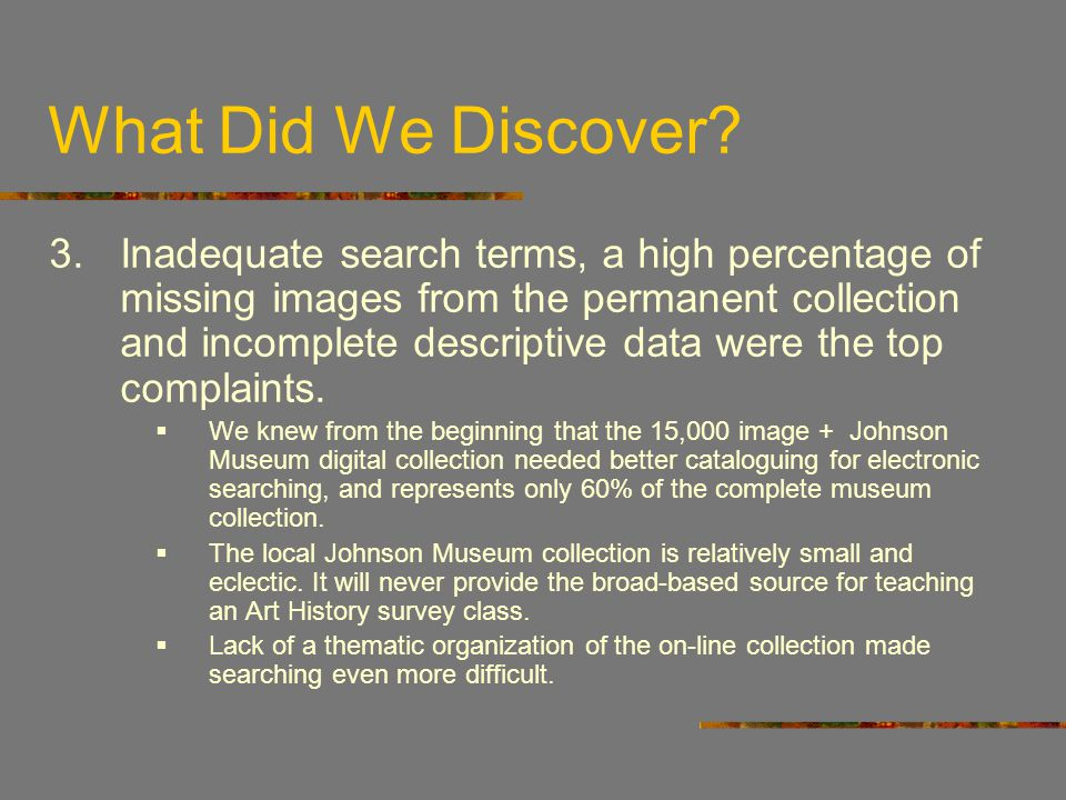 What Did We Discover? 3.Inadequate search terms, a high percentage of missing images from the permanent collection and incomplete descriptive data wer