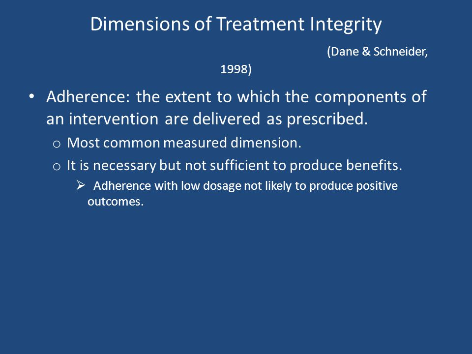 Dimensions of Treatment Integrity (Dane & Schneider, 1998) Adherence: the extent to which the components of an intervention are delivered as prescribe
