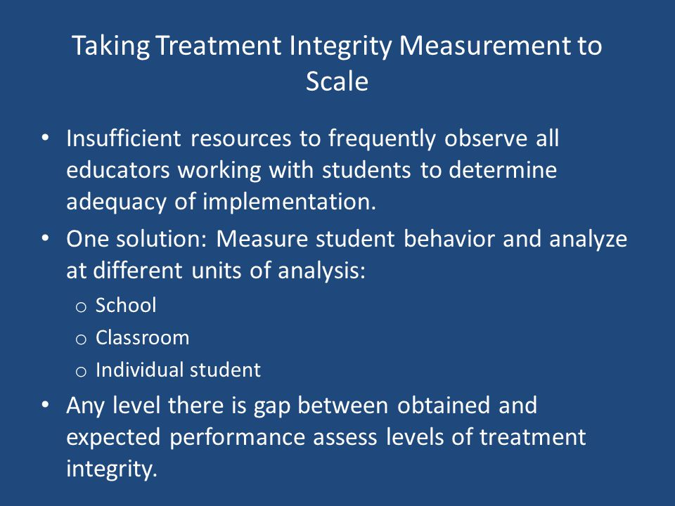 Taking Treatment Integrity Measurement to Scale Insufficient resources to frequently observe all educators working with students to determine adequacy
