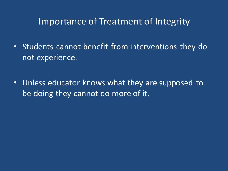 Importance of Treatment of Integrity Students cannot benefit from interventions they do not experience.