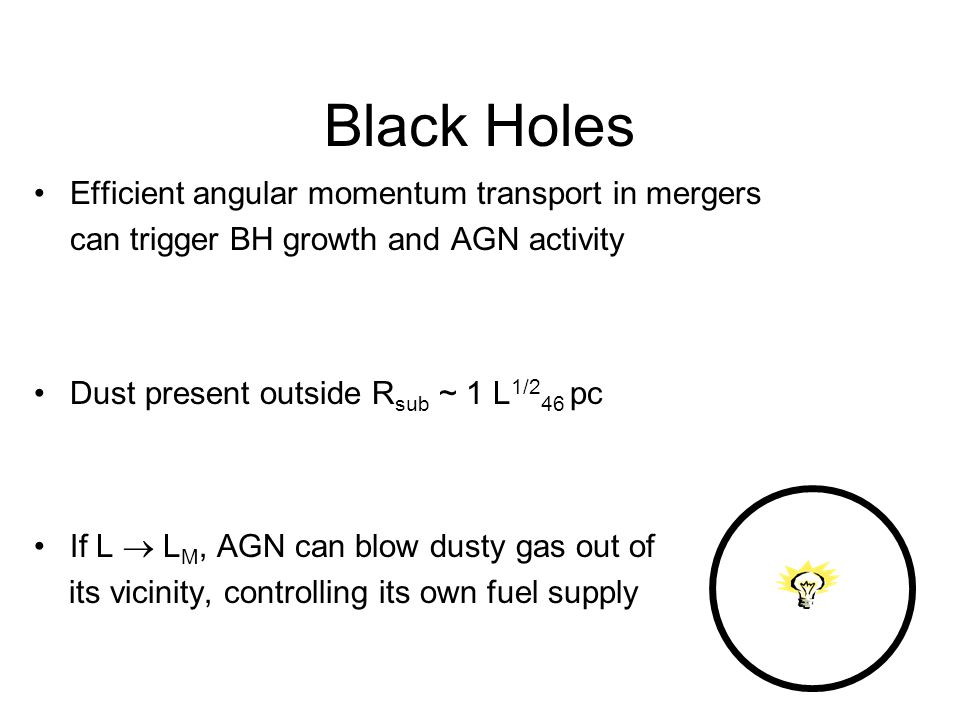 Black Holes Efficient angular momentum transport in mergers can trigger BH growth and AGN activity Dust present outside R sub ~ 1 L 1/2 46 pc If L L M, AGN can blow dusty gas out of its vicinity, controlling its own fuel supply 1/2