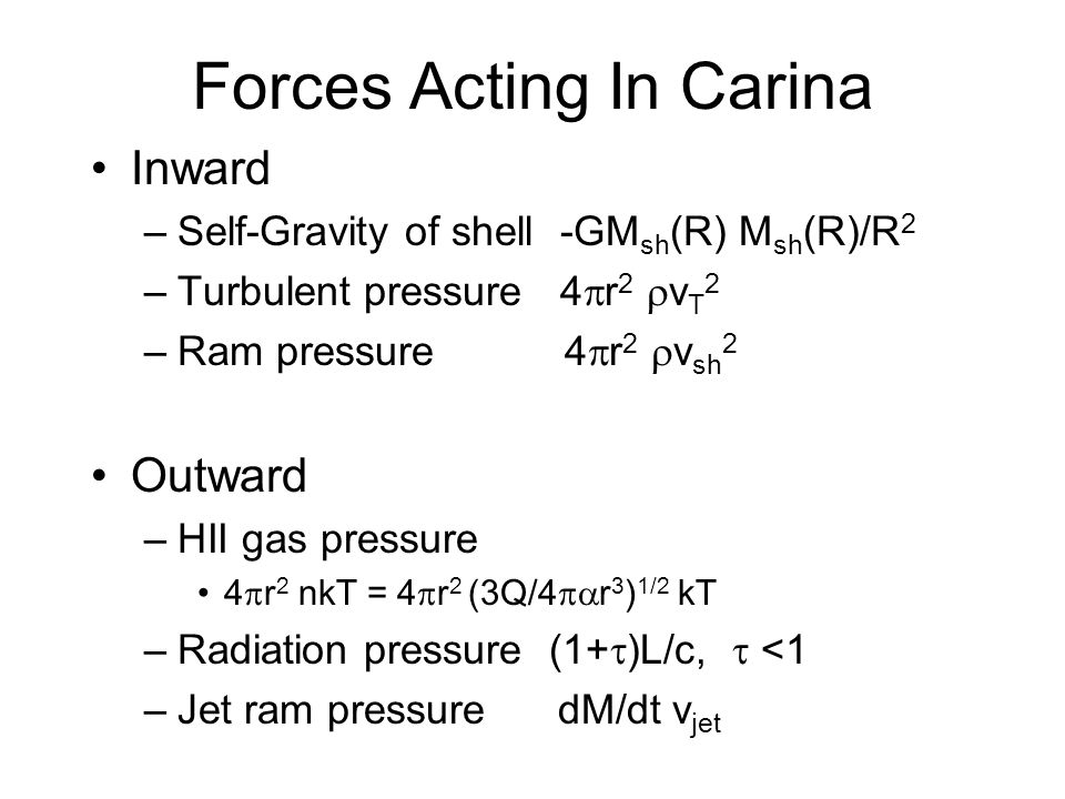 Forces Acting In Carina Inward –Self-Gravity of shell -GM sh (R) M sh (R)/R 2 –Turbulent pressure 4 r 2 v T 2 –Ram pressure 4 r 2 v sh 2 Outward –HII gas pressure 4 r 2 nkT = 4 r 2 (3Q/4 r 3 ) 1/2 kT –Radiation pressure (1+ )L/c, <1 –Jet ram pressure dM/dt v jet