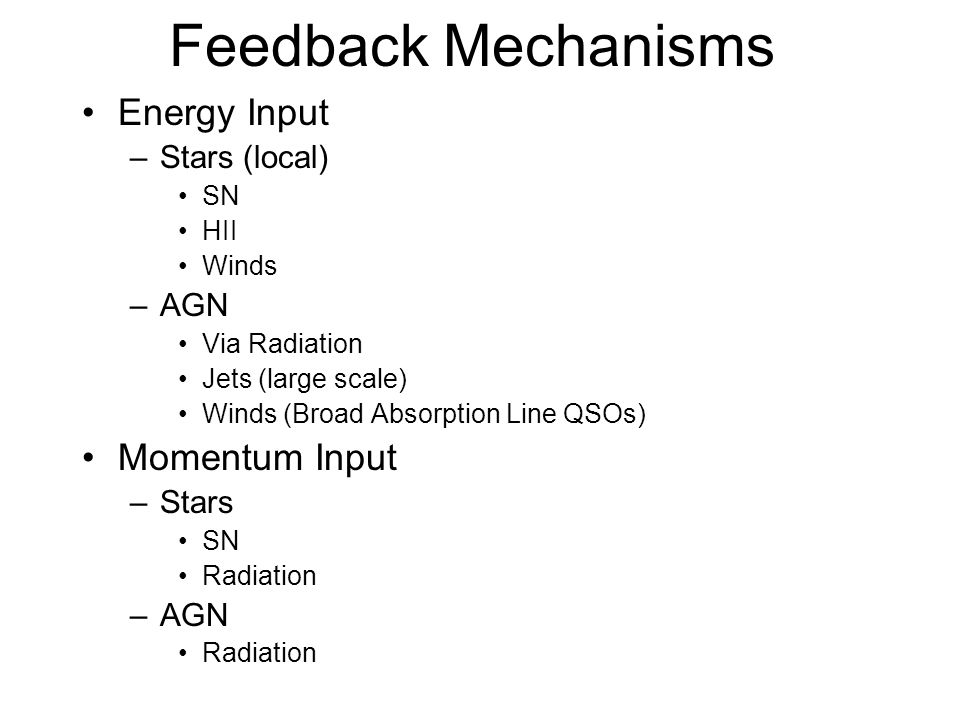 Feedback Mechanisms Energy Input –Stars (local) SN HII Winds –AGN Via Radiation Jets (large scale) Winds (Broad Absorption Line QSOs) Momentum Input –Stars SN Radiation –AGN Radiation