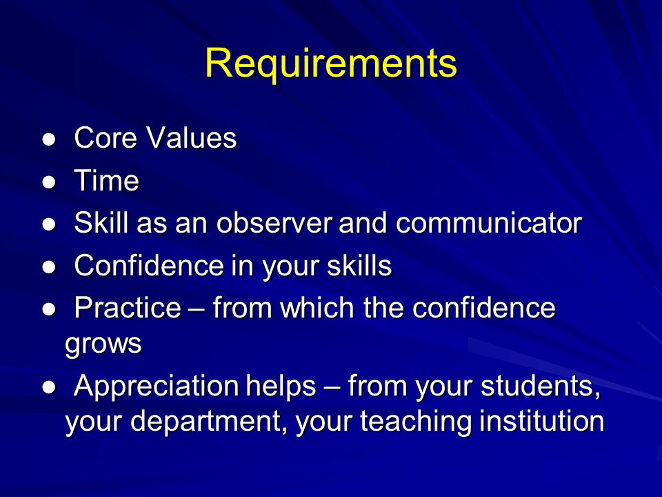 Requirements Core Values Core Values Time Time Skill as an observer and communicator Skill as an observer and communicator Confidence in your skills Confidence in your skills Practice – from which the confidence grows Practice – from which the confidence grows Appreciation helps – from your students, your department, your teaching institution Appreciation helps – from your students, your department, your teaching institution