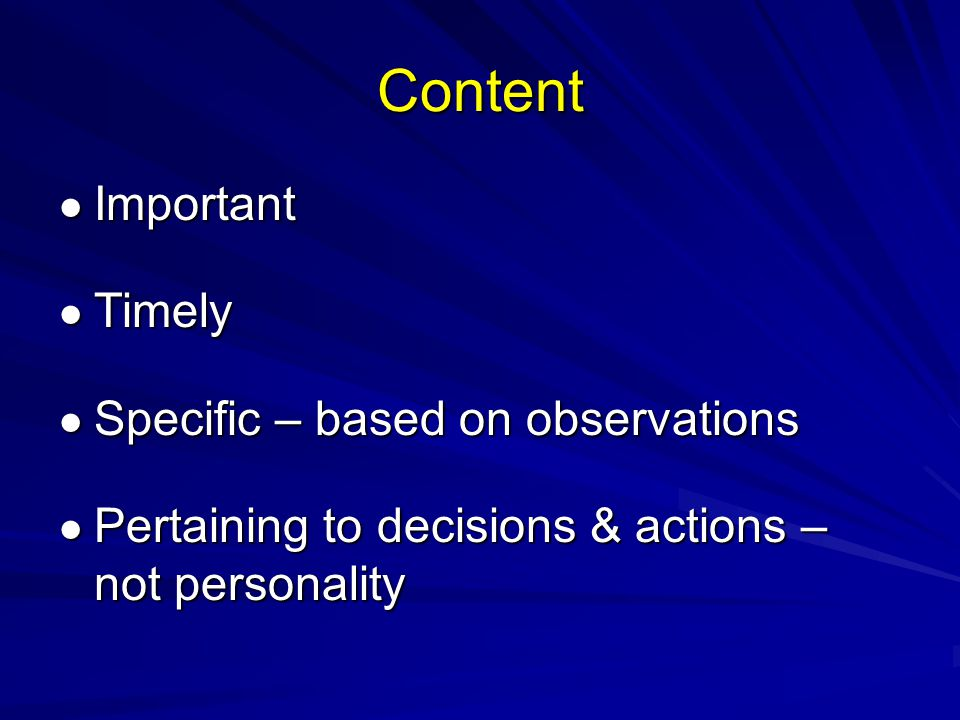 Content Important Important Timely Timely Specific – based on observations Specific – based on observations Pertaining to decisions & actions – not personality Pertaining to decisions & actions – not personality