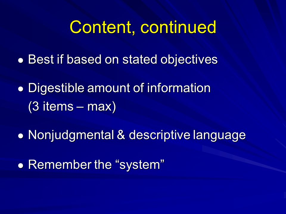 Content, continued Best if based on stated objectives Best if based on stated objectives Digestible amount of information Digestible amount of information (3 items – max) Nonjudgmental & descriptive language Nonjudgmental & descriptive language Remember the system Remember the system