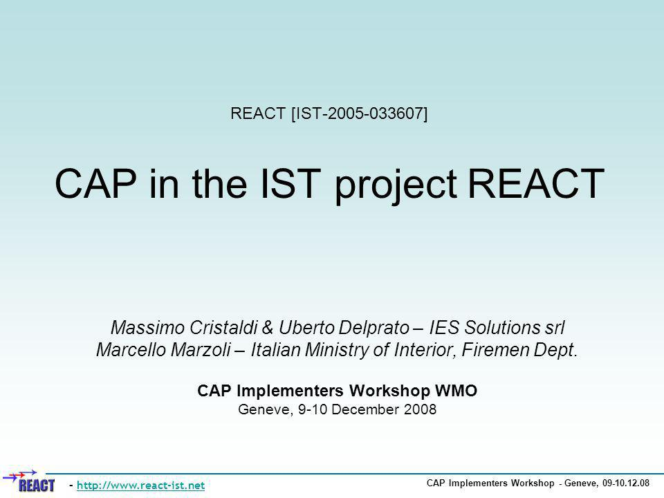 CAP Implementers Workshop - Geneve, 09-10.12.08 REACT [IST-2005-033607] CAP in the IST project REACT Massimo Cristaldi & Uberto Delprato – IES Solutio