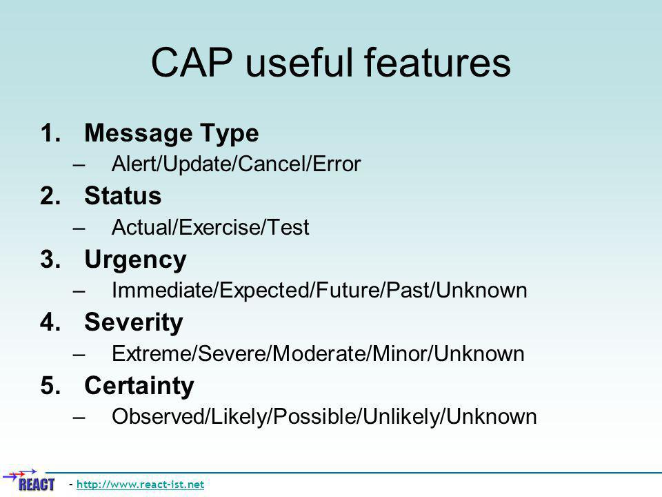 CAP useful features 1.Message Type –Alert/Update/Cancel/Error 2.Status –Actual/Exercise/Test 3.Urgency –Immediate/Expected/Future/Past/Unknown 4.Sever