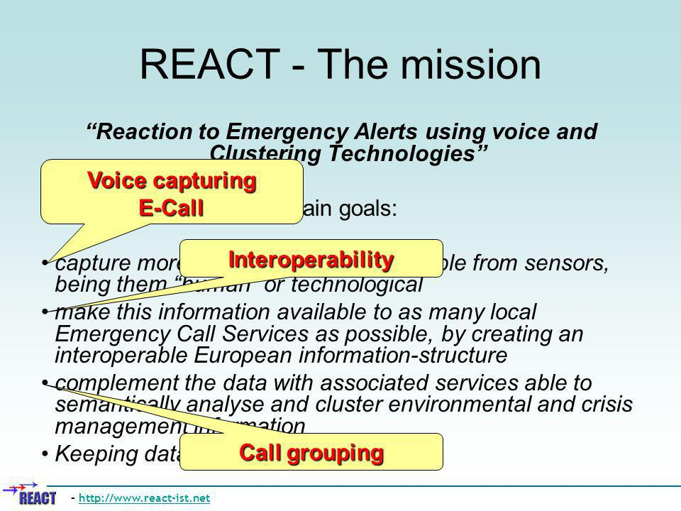 REACT - The mission Reaction to Emergency Alerts using voice and Clustering Technologies Main goals: capture more of the information available from se