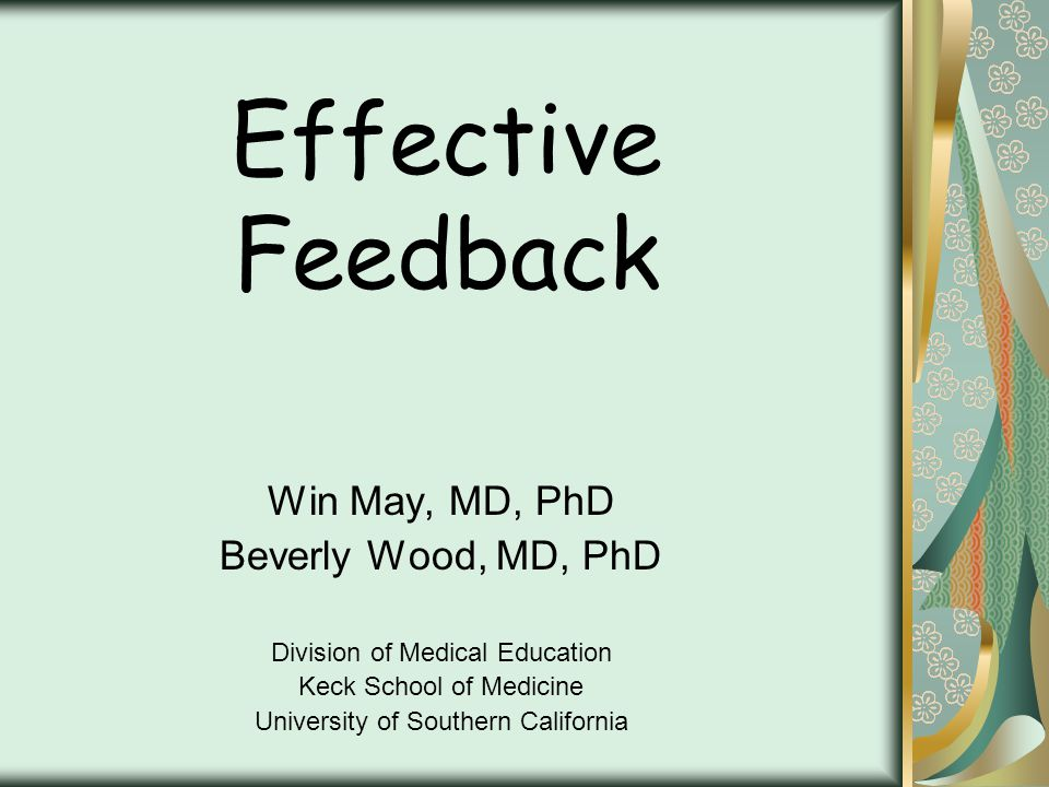 Effective Feedback Win May, MD, PhD Beverly Wood, MD, PhD Division of Medical Education Keck School of Medicine University of Southern California