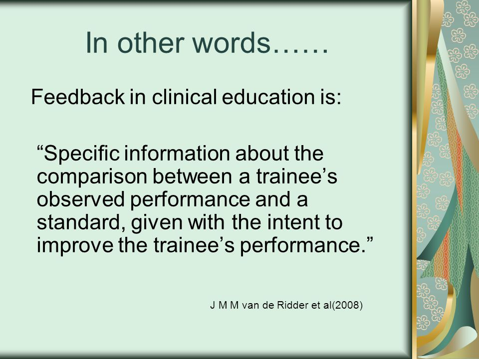 In other words…… Feedback in clinical education is: Specic information about the comparison between a trainees observed performance and a standard, given with the intent to improve the trainees performance.