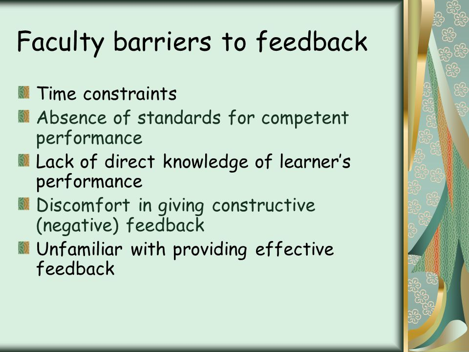 Faculty barriers to feedback Time constraints Absence of standards for competent performance Lack of direct knowledge of learners performance Discomfort in giving constructive (negative) feedback Unfamiliar with providing effective feedback