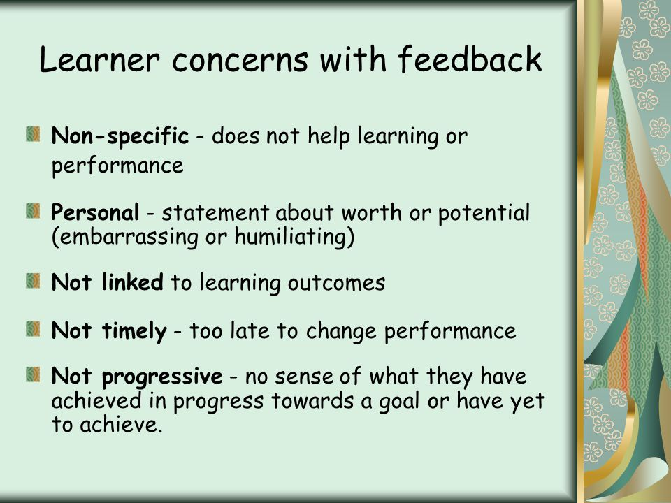 Learner concerns with feedback Non-specific - does not help learning or performance Personal - statement about worth or potential (embarrassing or humiliating) Not linked to learning outcomes Not timely - too late to change performance Not progressive - no sense of what they have achieved in progress towards a goal or have yet to achieve.