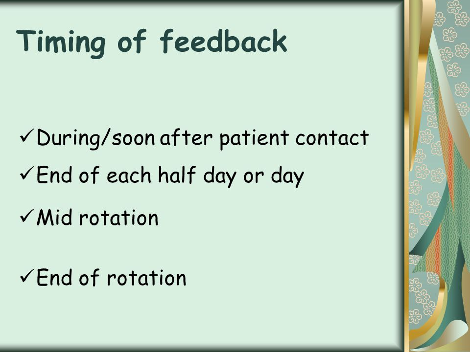 Timing of feedback During/soon after patient contact End of each half day or day Mid rotation End of rotation