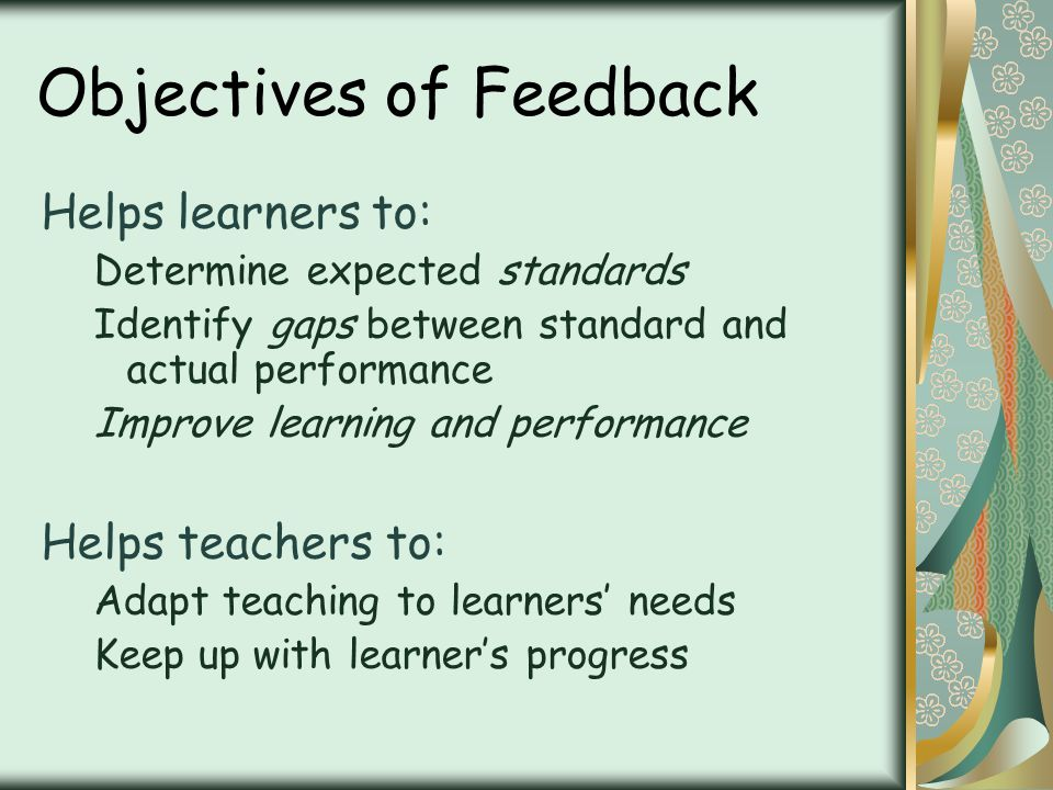 Objectives of Feedback Helps learners to: Determine expected standards Identify gaps between standard and actual performance Improve learning and performance Helps teachers to: Adapt teaching to learners needs Keep up with learners progress