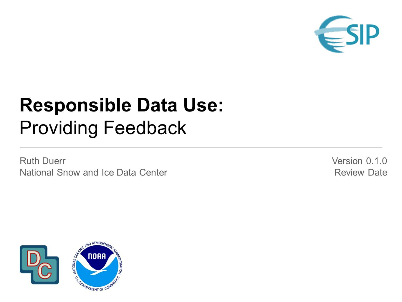 Responsible Data Use: Providing Feedback Ruth Duerr National Snow and Ice Data Center Version 0.1.0 Review Date